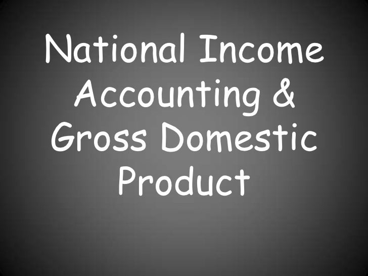 National Income Accounting &Gross Domestic    Product