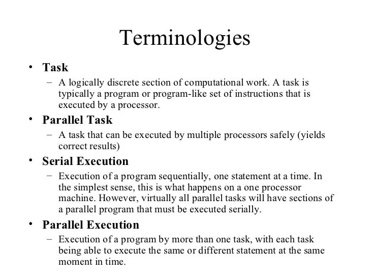 Terminologies• Task   – A logically discrete section of computational work. A task is     typically a program or program-l...