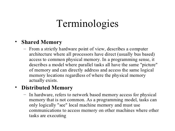Terminologies• Shared Memory   – From a strictly hardware point of view, describes a computer     architecture where all p...