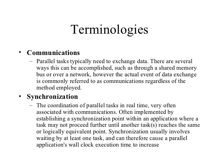 Terminologies• Communications   – Parallel tasks typically need to exchange data. There are several     ways this can be a...