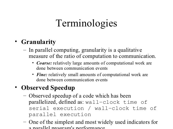 Terminologies• Granularity  – In parallel computing, granularity is a qualitative    measure of the ratio of computation t...