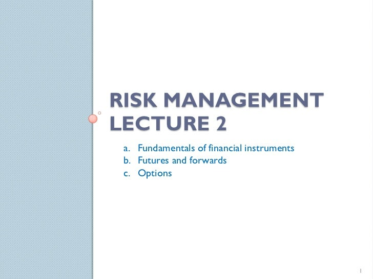 RISK MANAGEMENTLECTURE 2 a. Fundamentals of financial instruments b. Futures and forwards c. Options                      ...