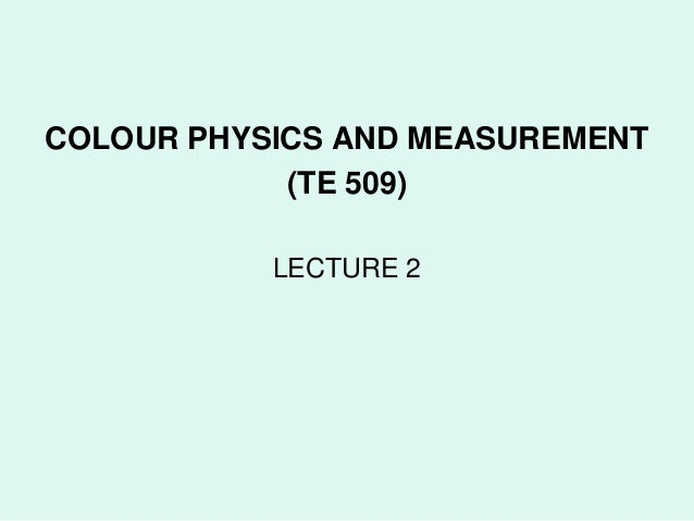 COLOUR PHYSICS AND MEASUREMENT            (TE 509)           LECTURE 2