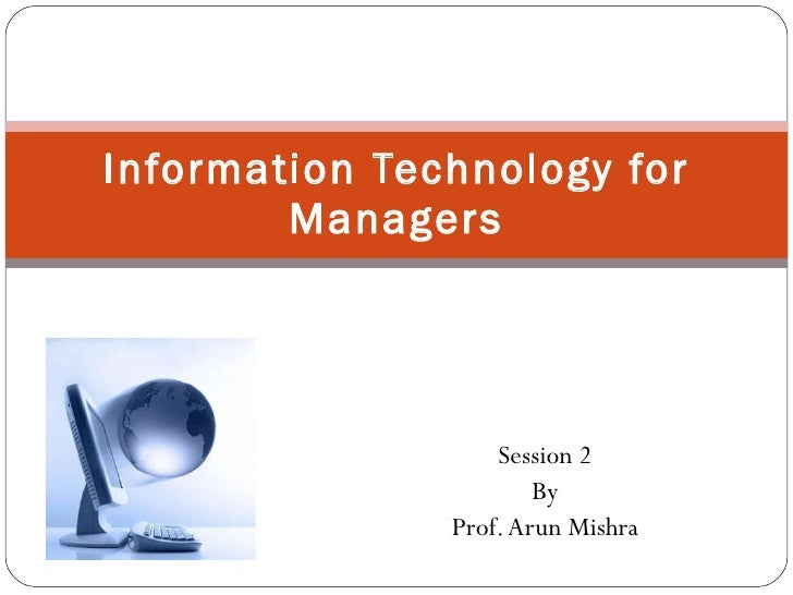 Session 2 By Prof. Arun Mishra Information Technology for Managers