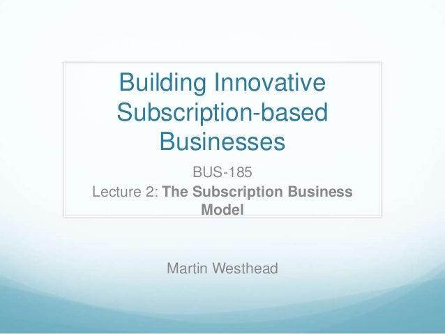 Building Innovative   Subscription-based       Businesses               BUS-185Lecture 2: The Subscription Business       ...