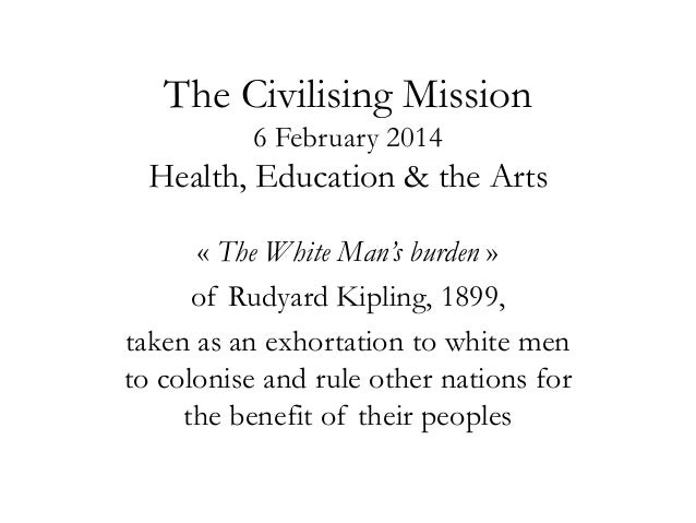 The Civilising Mission 6 February 2014  Health, Education & the Arts « The White Man's burden » of Rudyard Kipling, 1899, ...