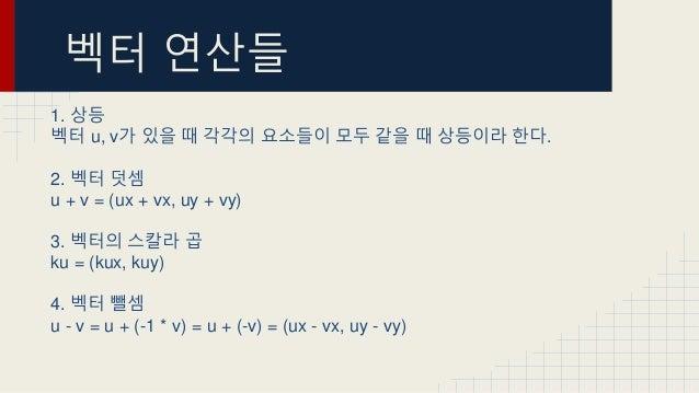벡터 연산들 1. 상등 벡터 u, v가 있을 때 각각의 요소들이 모두 같을 때 상등이라 한다. 2. 벡터 덧셈 u + v = (ux + vx, uy + vy) 3. 벡터의 스칼라 곱 ku = (kux, kuy) 4. 벡...