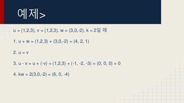 예제> u = (1,2,3), v = (1,2,3), w = (3,0,-2), k = 2일 때 1. u + w = (1,2,3) + (3,0,-2) = (4, 2, 1) 2. u = v 3. u - v = u + (-v...