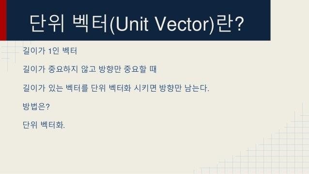 단위 벡터(Unit Vector)란? 길이가 1인 벡터 길이가 중요하지 않고 방향만 중요할 때 길이가 있는 벡터를 단위 벡터화 시키면 방향만 남는다. 방법은? 단위 벡터화.