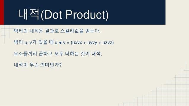 내적(Dot Product) 벡터의 내적은 결과로 스칼라값을 얻는다. 벡터 u, v가 있을 때 u ● v = (uxvx + uyvy + uzvz) 요소들끼리 곱하고 모두 더하는 것이 내적. 내적이 무슨 의미인가?