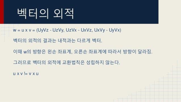 벡터의 외적 w = u x v = (UyVz - UzVy, UzVx - UxVz, UxVy - UyVx) 벡터의 외적의 결과는 내적과는 다르게 벡터. 이때 w의 방향은 왼손 좌표계, 오른손 좌표계에 따라서 방향이 달라짐...