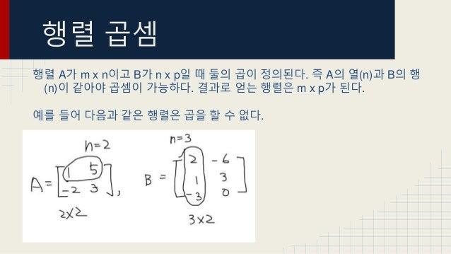 행렬 곱셈 행렬 A가 m x n이고 B가 n x p일 때 둘의 곱이 정의된다. 즉 A의 열(n)과 B의 행 (n)이 같아야 곱셈이 가능하다. 결과로 얻는 행렬은 m x p가 된다. 예를 들어 다음과 같은 행렬은 곱을 할...
