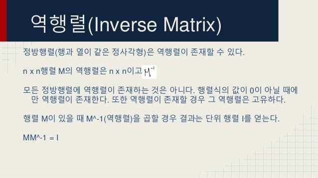 역행렬(Inverse Matrix) 정방행렬(행과 열이 같은 정사각형)은 역행렬이 존재할 수 있다. n x n행렬 M의 역행렬은 n x n이고 모든 정방행렬에 역행렬이 존재하는 것은 아니다. 행렬식의 값이 0이 아닐 때...