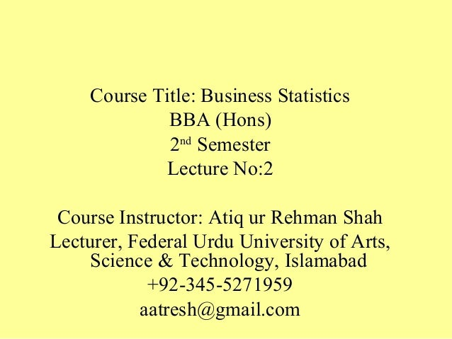 Course Title: Business Statistics BBA (Hons) 2nd Semester Lecture No:2 Course Instructor: Atiq ur Rehman Shah Lecturer, Fe...