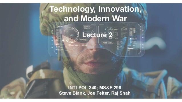 Technology, Innovation, and Modern War INTLPOL 340; MS&E 296 Steve Blank, Joe Felter, Raj Shah Lecture 2