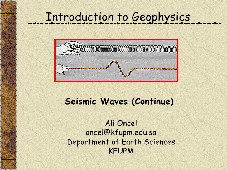Introduction to Geophysics Ali Oncel [email_address] Department of Earth Sciences KFUPM Seismic Waves (Continue)