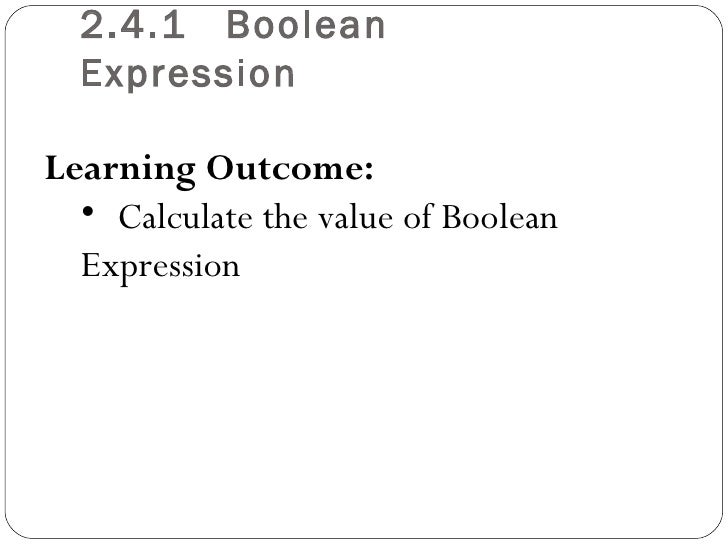 2.4.1 Boolean  ExpressionLearning Outcome:  • Calculate the value of Boolean  Expression