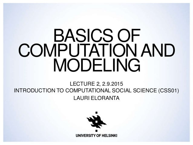 BASICS OF COMPUTATIONAND MODELING LECTURE 2, 2.9.2015 INTRODUCTION TO COMPUTATIONAL SOCIAL SCIENCE (CSS01) LAURI ELORANTA