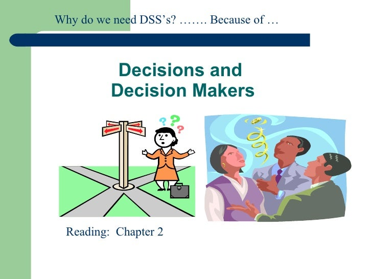 Decisions and  Decision Makers Reading:  Chapter 2 Why do we need DSS's? ……. Because of …
