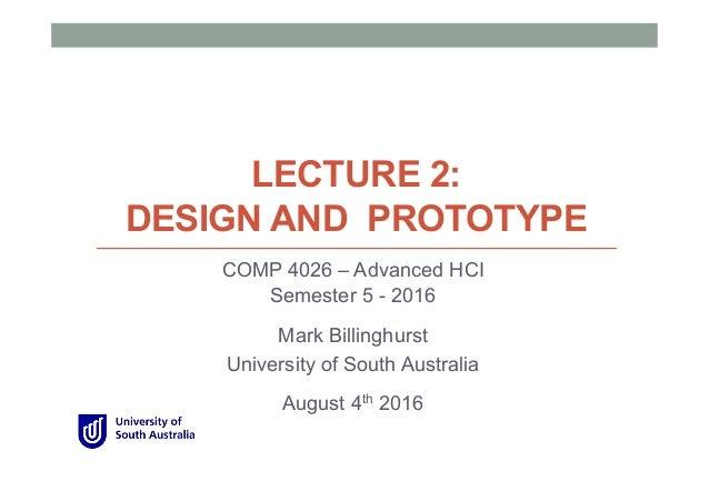 LECTURE 2: DESIGN AND PROTOTYPE COMP 4026 – Advanced HCI Semester 5 - 2016 Mark Billinghurst University of South Australia...