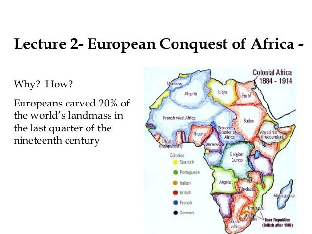 Lecture 2- European Conquest of Africa - Why? How? Europeans carved 20% of the world's landmass in the last quarter of the...