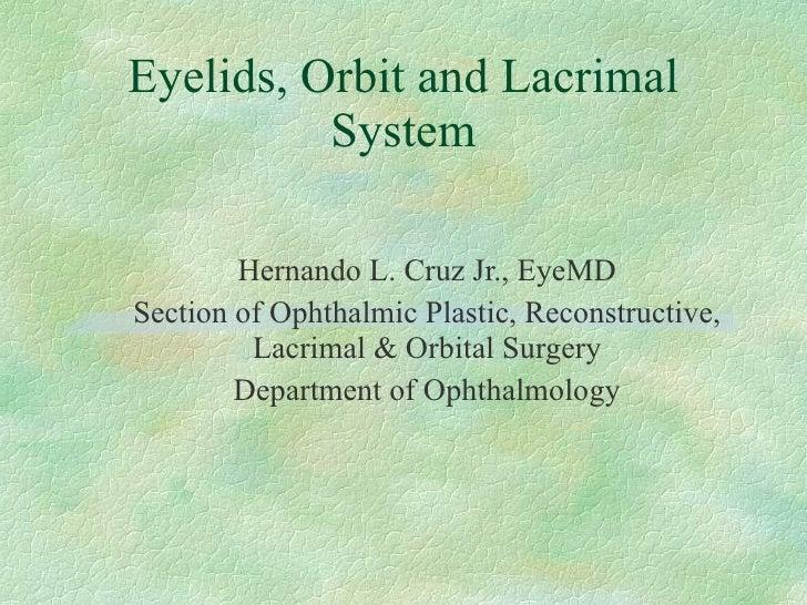 Eyelids, Orbit and Lacrimal System Hernando L. Cruz Jr., EyeMD Section of Ophthalmic Plastic, Reconstructive, Lacrimal & O...
