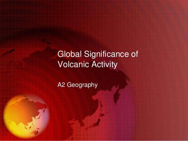 Global Significance ofVolcanic ActivityA2 Geography
