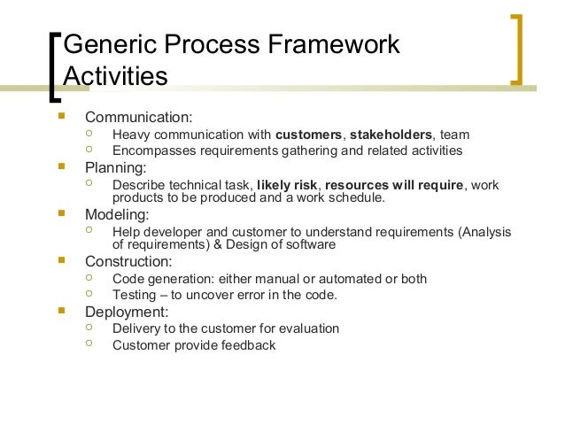 Generic Process Framework  Activities   Communication:   Heavy communication with customers, stakeholders, team   Encom...