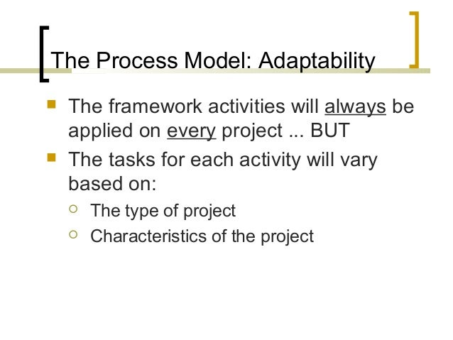 The Process Model: Adaptability   The framework activities will always be  applied on every project ... BUT   The tasks ...
