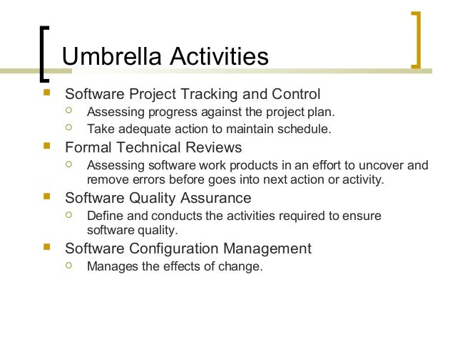 Umbrella Activities   Software Project Tracking and Control   Assessing progress against the project plan.   Take adequ...