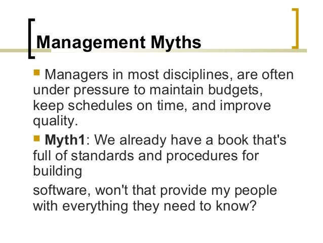 Management Myths   Managers in most disciplines, are often  under pressure to maintain budgets,  keep schedules on time, ...
