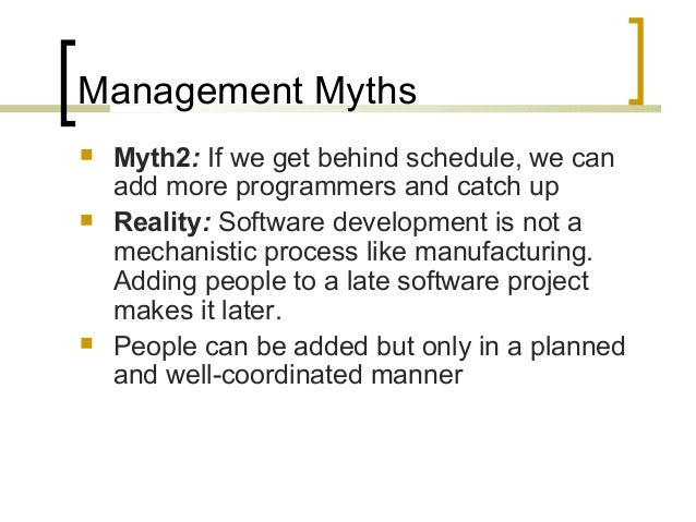 Management Myths   Myth2: If we get behind schedule, we can  add more programmers and catch up   Reality: Software devel...
