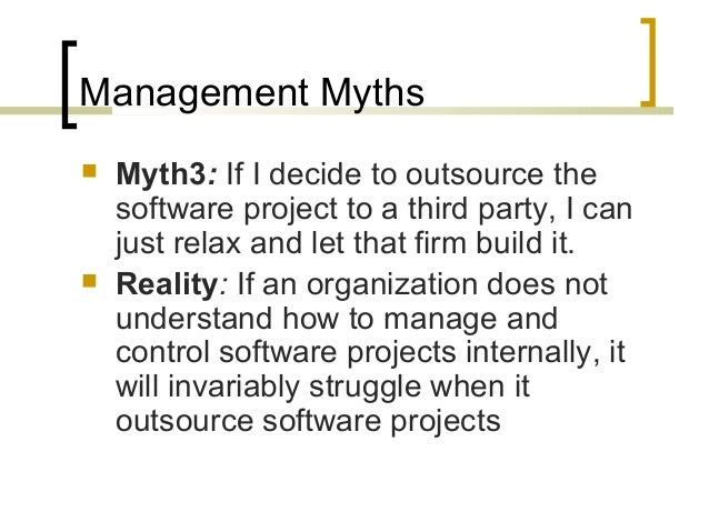Management Myths   Myth3: If I decide to outsource the  software project to a third party, I can  just relax and let that...