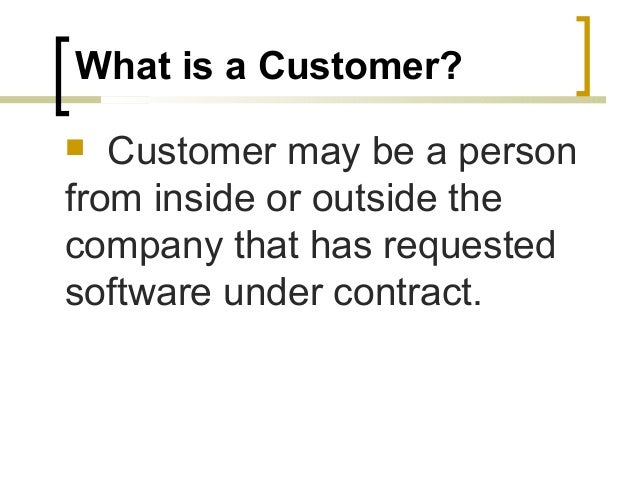 What is a Customer?   Customer may be a person  from inside or outside the  company that has requested  software under co...