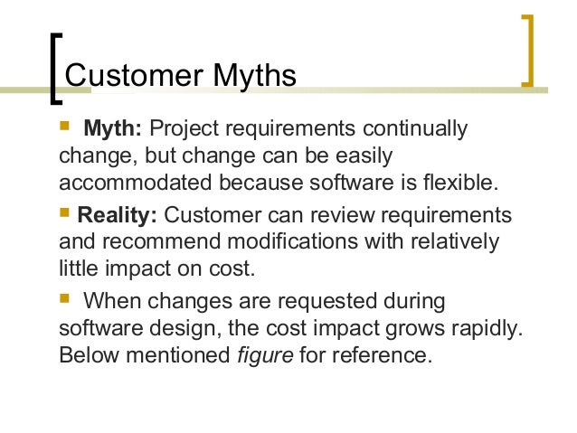 Customer Myths   Myth: Project requirements continually  change, but change can be easily  accommodated because software ...