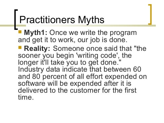 Practitioners Myths   Myth1: Once we write the program  and get it to work, our job is done.   Reality: Someone once sai...