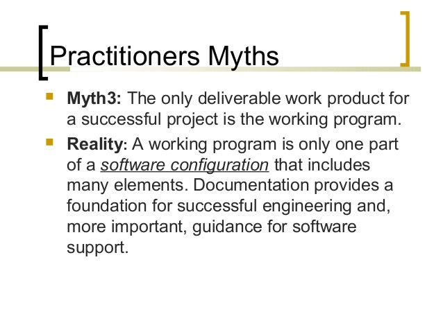 Practitioners Myths   Myth3: The only deliverable work product for  a successful project is the working program.   Reali...