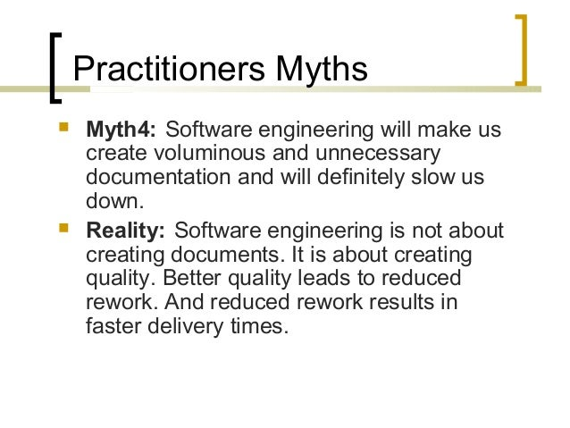 Practitioners Myths   Myth4: Software engineering will make us  create voluminous and unnecessary  documentation and will...