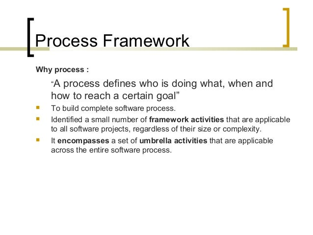 """Process Framework  Why process :  """"A process defines who is doing what, when and  how to reach a certain goal""""   To build..."""