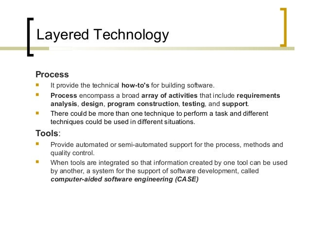 Layered Technology  Process   It provide the technical how-to's for building software.   Process encompass a broad array...