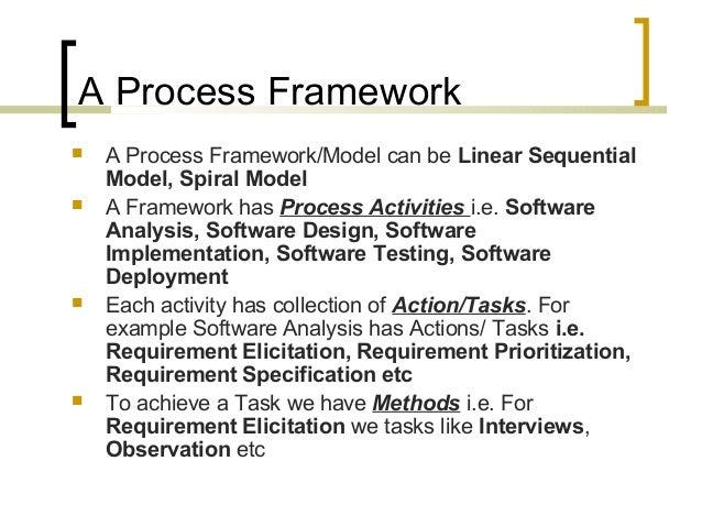 A Process Framework   A Process Framework/Model can be Linear Sequential  Model, Spiral Model   A Framework has Process ...