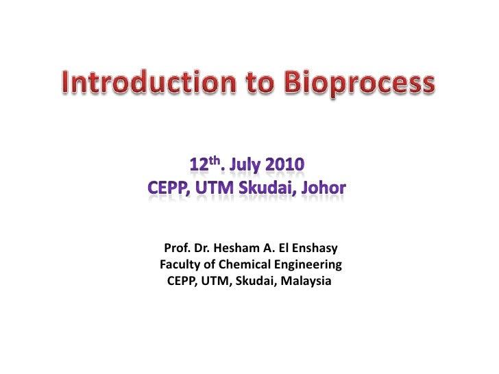 Introduction to Bioprocess<br />12th. July 2010<br />CEPP, UTM Skudai, Johor<br />Prof. Dr. Hesham A. El Enshasy<br />Facu...