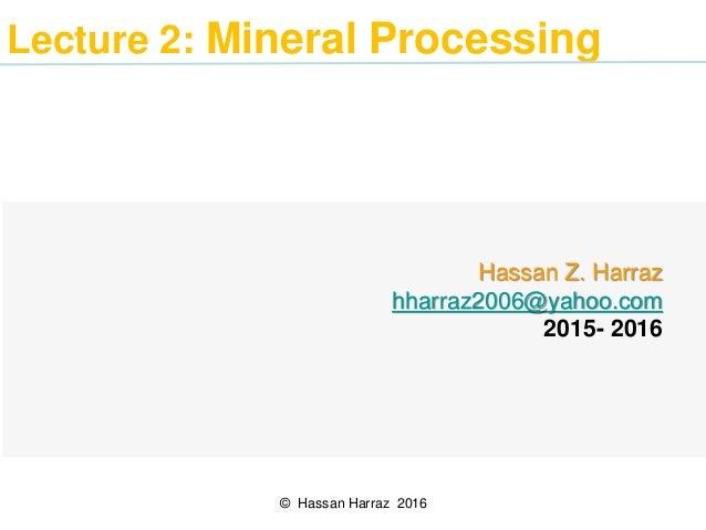 Lecture 2: Mineral Processing Hassan Z. Harraz hharraz2006@yahoo.com 2015- 2016 © Hassan Harraz 2016