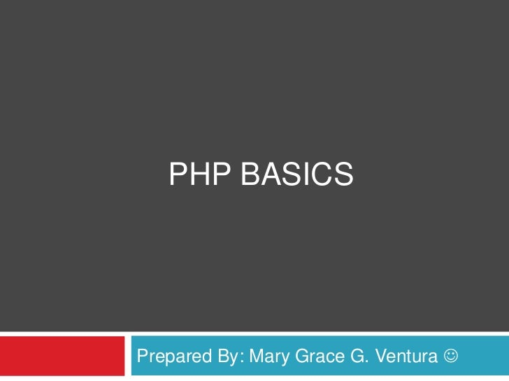 PHP Basics<br />Prepared By: Mary Grace G. Ventura <br />