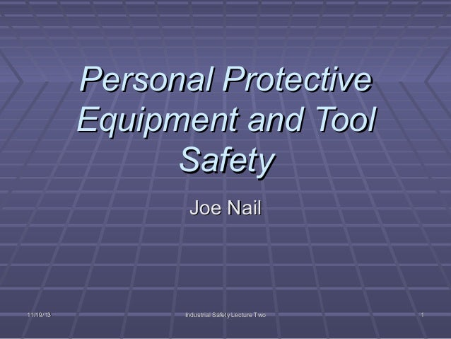 Personal Protective Equipment and Tool Safety Joe Nail  11/19/13  Industrial Safety Lecture Two  1