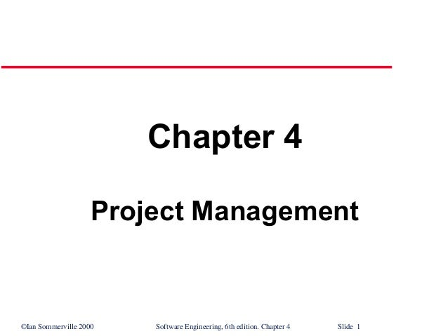 ©Ian Sommerville 2000 Software Engineering, 6th edition. Chapter 4 Slide 1 Chapter 4 Project Management