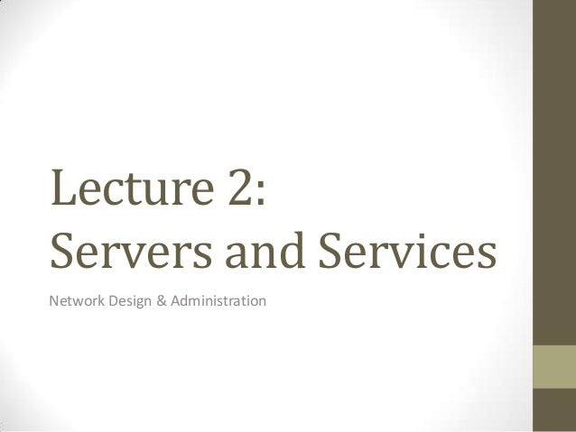 Lecture 2:Servers and ServicesNetwork Design & Administration