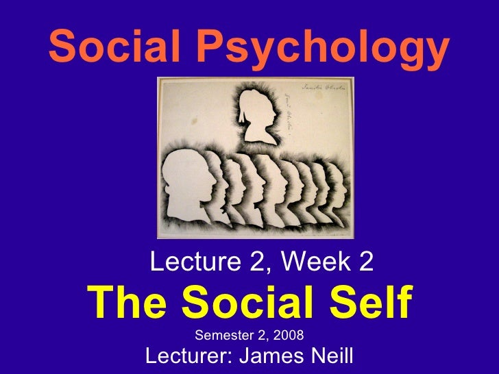 Social Psychology <ul><ul><li>Lecture 2, Week 2 </li></ul></ul><ul><ul><li>The Social Self </li></ul></ul><ul><ul><li>Seme...