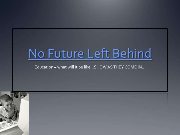 No Future Left Behind<br />Education – what will it be like…SHOW AS THEY COME IN…<br />