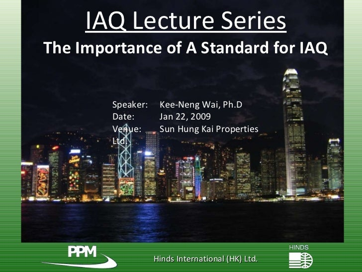 Hinds International (HK) Ltd. IAQ Lecture Series The Importance of A Standard for IAQ Speaker:   Kee-Neng Wai, Ph.D Date: ...